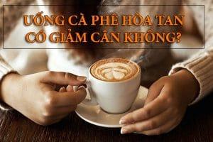 Uống cà phê hòa tan có giảm cân không? Phương pháp nào giúp bạn giảm cân an toàn?