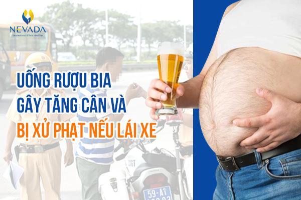 Uống rượu bia lái xe có thể bị phạt nặng tới 40 triệu đồng chưa kể nó còn là một trong những nguyên nhân gây tăng cân nhanh