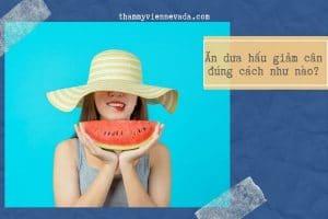 Liệu bạn đã biết ăn dưa hấu giảm cân đúng cách như nào hay chưa?