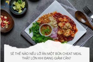 Sẽ thế nào nếu lỡ ăn một bữa Cheat Meal thật lớn khi đang giảm cân?