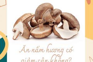 100g nấm hương khô bao nhiêu calo? Ăn nấm hương có giảm cân không? Tiết lộ chỉ có chuyên gia mới biết