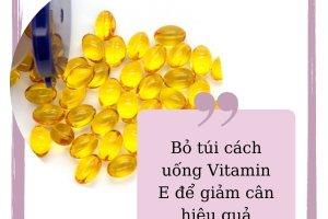 Bỏ túi cách giảm cân bằng vitamin E hiệu quả ngỡ ngàng từ chuyên gia sắc đẹp