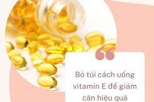 Bỏ túi cách uống vitamin E để giảm cân hiệu quả ngỡ ngàng từ chuyên gia sắc đẹp