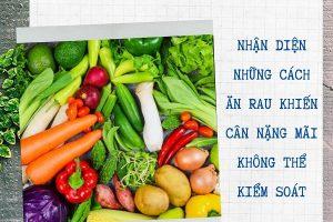 Muốn giảm cân nhất định phải ăn rau củ nhưng nếu ăn rau theo những cách này thì… toang