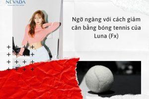 Ngỡ ngàng với cách giảm cân bằng bóng tennis của Luna (Fx)