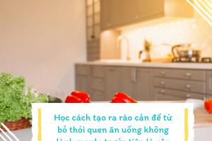 """Học cách tạo ra rào cản để từ bỏ thói quen ăn uống không lành mạnh: trước tiên là xây dựng căn bếp """"phòng thủ"""""""